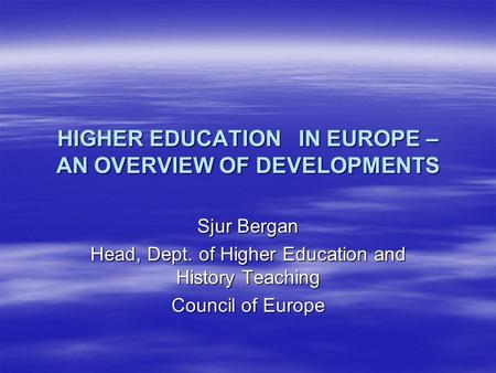 HIGHER EDUCATION IN EUROPE – AN OVERVIEW OF DEVELOPMENTS Sjur Bergan Head, Dept. of Higher Education and History Teaching Council of Europe.