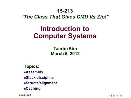 "Introduction to Computer Systems Topics: Assembly Stack discipline Structs/alignment Caching CS 213 S '12 rec8.pdf 15-213 ""The Class That Gives CMU Its."