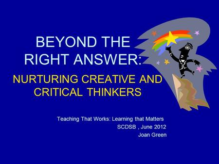 BEYOND THE RIGHT ANSWER: NURTURING CREATIVE AND CRITICAL THINKERS Teaching That Works: Learning that Matters SCDSB, June 2012 Joan Green.