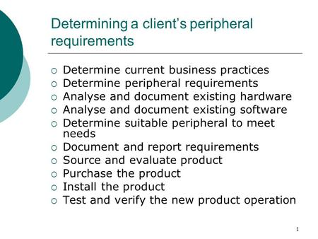 1 Determining a client's peripheral requirements  Determine current business practices  Determine peripheral requirements  Analyse and document existing.