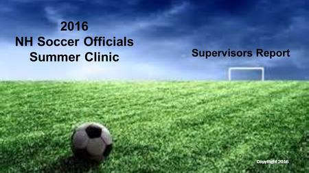 Supervisors Report 2016 NH Soccer Officials Summer Clinic CopyRight 2016.