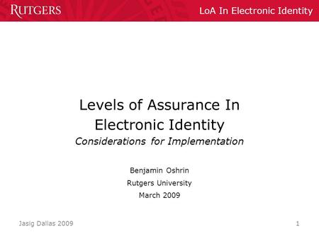 LoA In Electronic Identity Jasig Dallas 2009 1 Levels of Assurance In Electronic Identity Considerations for Implementation Benjamin Oshrin Rutgers University.