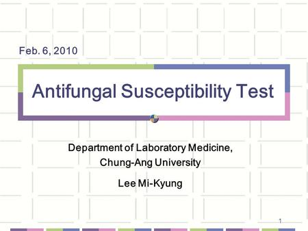 1 Antifungal Susceptibility Test Department of Laboratory Medicine, Chung-Ang University Lee Mi-Kyung Feb. 6, 2010.