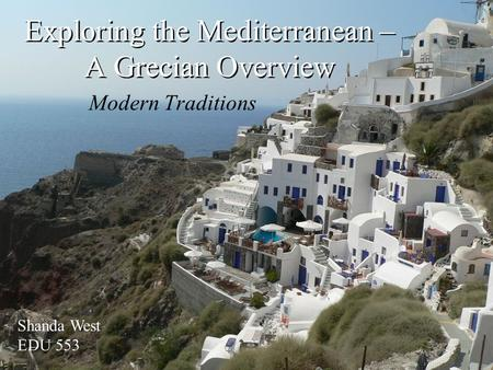 Exploring the Mediterranean – A Grecian Overview Modern Traditions Shanda West EDU 553.