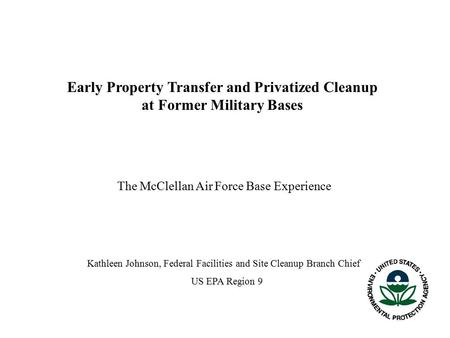 Early Property Transfer and Privatized Cleanup at Former Military Bases The McClellan Air Force Base Experience Kathleen Johnson, Federal Facilities and.