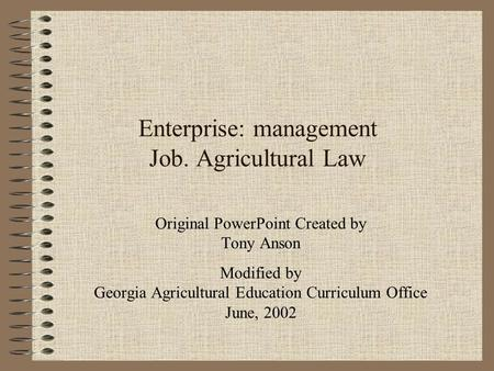 Enterprise: management Job. Agricultural Law Original PowerPoint Created by Tony Anson Modified by Georgia Agricultural Education Curriculum Office June,