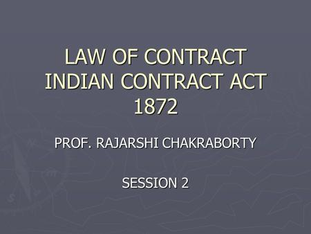 LAW OF CONTRACT INDIAN CONTRACT ACT 1872 PROF. RAJARSHI CHAKRABORTY SESSION 2.