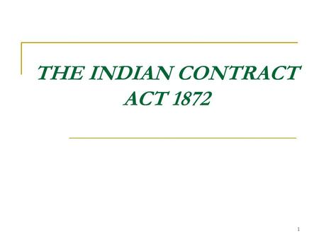 1 THE INDIAN CONTRACT ACT 1872. What is Law?? Law means a 'set of rules' which governs our behaviors and relating in a civilized society. So there is.