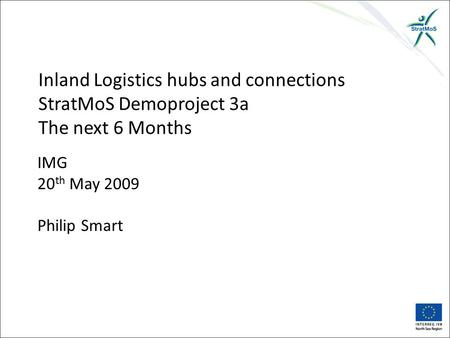 IMG 20 th May 2009 Philip Smart Inland Logistics hubs and connections StratMoS Demoproject 3a The next 6 Months.