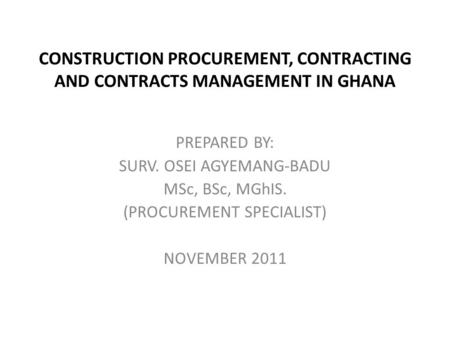 CONSTRUCTION PROCUREMENT, CONTRACTING AND CONTRACTS MANAGEMENT IN GHANA PREPARED BY: SURV. OSEI AGYEMANG-BADU MSc, BSc, MGhIS. (PROCUREMENT SPECIALIST)