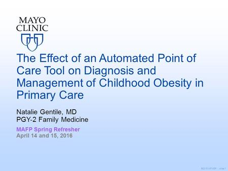 ©2015 MFMER | slide-1 The Effect of an Automated Point of Care Tool on Diagnosis and Management of Childhood Obesity in Primary Care Natalie Gentile, MD.
