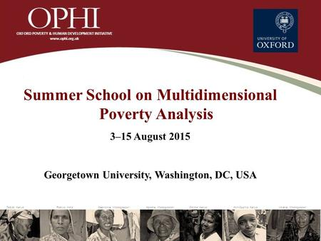 Summer School on Multidimensional Poverty Analysis 3–15 August 2015 Georgetown University, Washington, DC, USA.