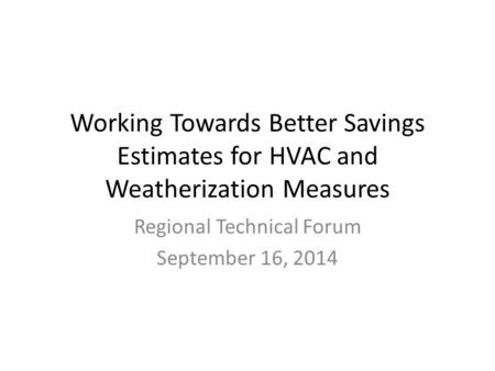 Working Towards Better Savings Estimates for HVAC and Weatherization Measures Regional Technical Forum September 16, 2014.