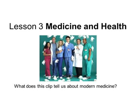 Lesson 3 Medicine and Health What does this clip tell us about modern medicine?