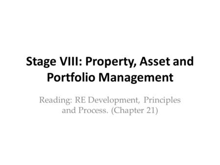 Stage VIII: Property, Asset and Portfolio Management Reading: RE Development, Principles and Process. (Chapter 21)