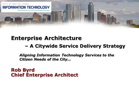 Rob Byrd Chief Enterprise Architect Enterprise Architecture – A Citywide Service Delivery Strategy Aligning Information Technology Services to the Citizen.