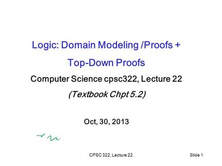 CPSC 322, Lecture 22Slide 1 Logic: Domain Modeling /Proofs + Top-Down Proofs Computer Science cpsc322, Lecture 22 (Textbook Chpt 5.2) Oct, 30, 2013.