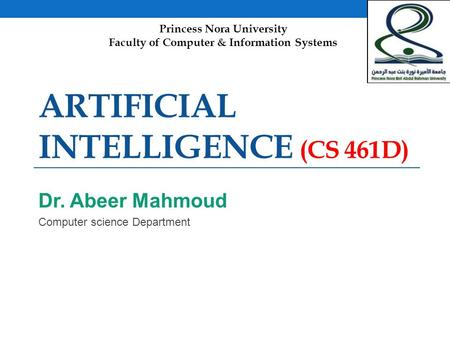 ARTIFICIAL INTELLIGENCE (CS 461D) Dr. Abeer Mahmoud Computer science Department Princess Nora University Faculty of Computer & Information Systems.