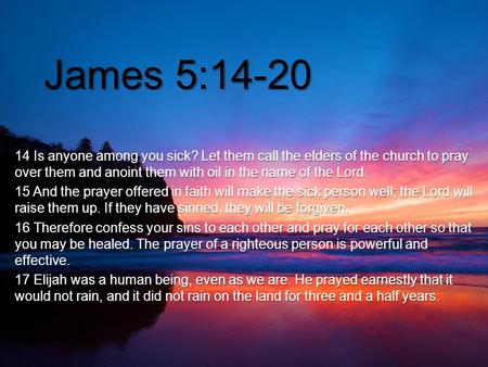 { James 5:14-20 14 Is anyone among you sick? Let them call the elders of the church to pray over them and anoint them with oil in the name of the Lord.