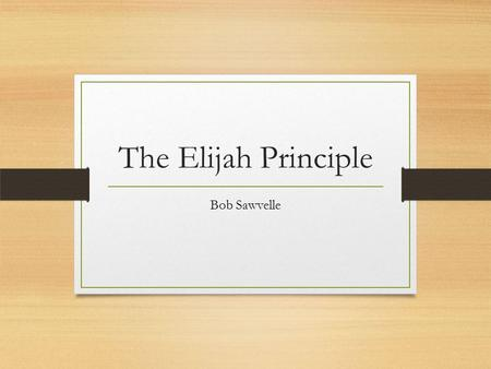 "The Elijah Principle Bob Sawvelle. 1 Kings 18:41-46 41 Then Elijah said to Ahab, ""Go up, eat and drink; for there is the sound of abundance of rain."""