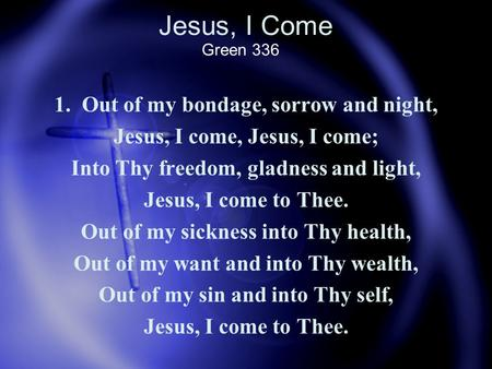 Jesus, I Come 1. Out of my bondage, sorrow and night, Jesus, I come, Jesus, I come; Into Thy freedom, gladness and light, Jesus, I come to Thee. Out of.
