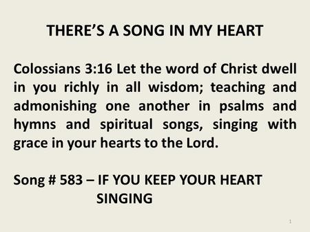 THERE'S A SONG IN MY HEART Colossians 3:16 Let the word of Christ dwell in you richly in all wisdom; teaching and admonishing one another in psalms and.