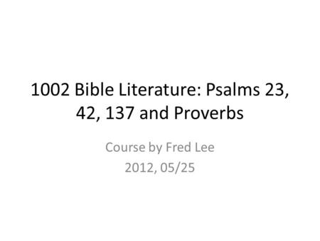 1002 Bible Literature: Psalms 23, 42, 137 and Proverbs Course by Fred Lee 2012, 05/25.