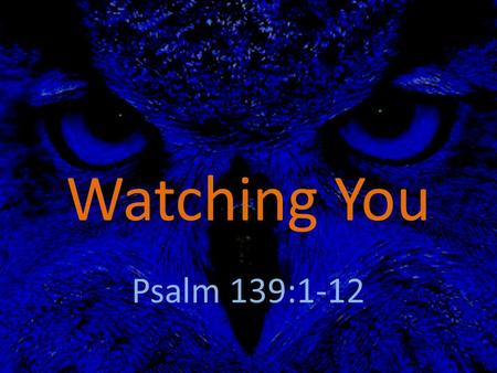 Watching You Psalm 139:1-12. All along on the road to the soul's true abode, There's an Eye watching you; Every step that you take this great eye is awake,