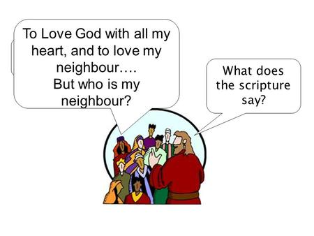 Rabbi, how can I get eternal life? What does the scripture say? To Love God with all my heart, and to love my neighbour…. But who is my neighbour?