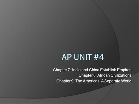 Chapter 7: <strong>India</strong> and China Establish Empires Chapter 8: African Civilizations Chapter 9: The Americas: A Separate World.