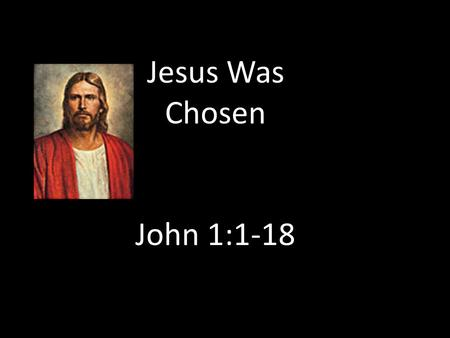 "Jesus Was Chosen John 1:1-18. Jesus was the firstborn of the Father from the beginning: ""Among the spirit children of Elohim the firstborn was and is…Jesus."