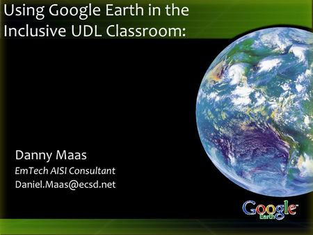 Using Google Earth in the Inclusive UDL Classroom: Danny Maas EmTech AISI Consultant