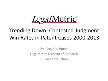 Trending Down: Contested Judgment Win Rates in Patent Cases 2000-2013 By Greg Upchurch LegalMetric Director of Research J.D.-Yale Law School.