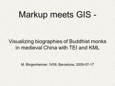 Visualizing biographies of Buddhist monks in medieval China with TEI and KML M. Bingenheimer, IV09, Barcelona, 2009-07-17 Markup meets GIS -