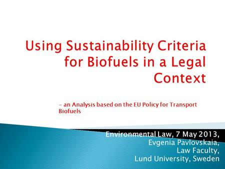 Environmental Law, 7 May 2013, Evgenia Pavlovskaia, Law Faculty, Lund University, Sweden - an Analysis based on the EU Policy for Transport Biofuels.
