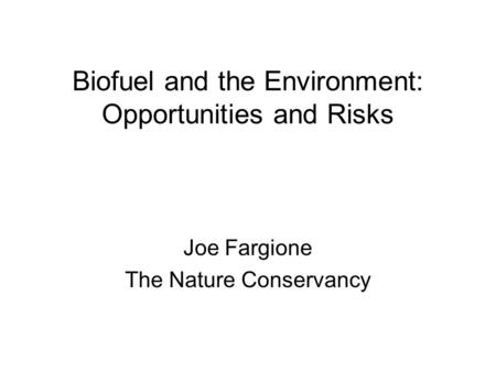 Biofuel and the Environment: Opportunities and Risks Joe Fargione The Nature Conservancy.