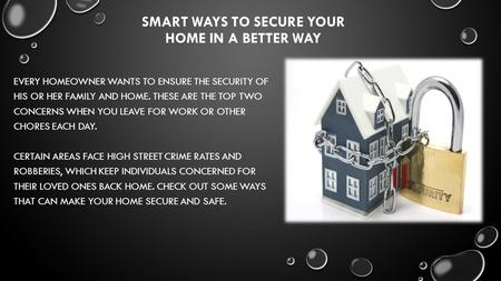 SMART WAYS TO SECURE YOUR HOME IN A BETTER WAY EVERY HOMEOWNER WANTS TO ENSURE THE SECURITY OF HIS OR HER FAMILY AND HOME. THESE ARE THE TOP TWO CONCERNS.