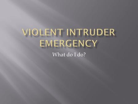 What do I do?.  A Violent Intruder Emergency involves one or more persons, who are in possession of a weapon (i.e. firearm, knife) that can be used in.