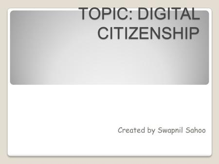 TOPIC: DIGITAL CITIZENSHIP Created by Swapnil Sahoo.