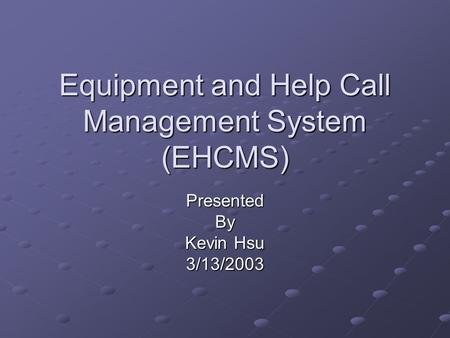 Equipment and Help Call Management System (EHCMS) PresentedBy Kevin Hsu 3/13/2003.