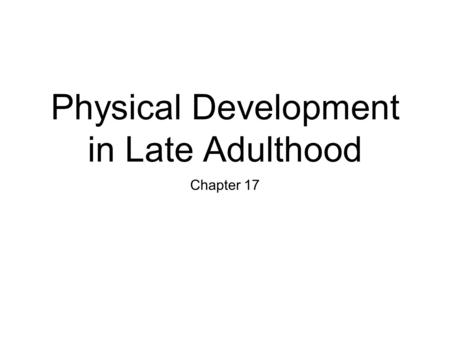 Physical Development in Late Adulthood Chapter 17.