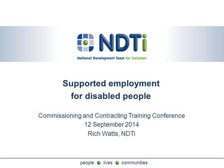 People lives communities Supported employment for disabled people Commissioning and Contracting Training Conference 12 September 2014 Rich Watts, NDTi.
