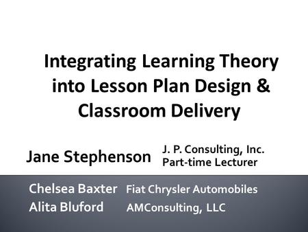 Integrating Learning Theory into Lesson Plan Design & Classroom Delivery Chelsea Baxter Fiat Chrysler Automobiles Alita Bluford AMConsulting, LLC J. P.