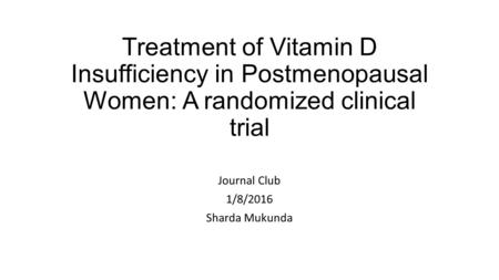 Treatment of Vitamin D Insufficiency in Postmenopausal Women: A randomized clinical trial Journal Club 1/8/2016 Sharda Mukunda.