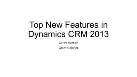 Top New Features in Dynamics CRM 2013 Corey Hanson Grant Geiszler.
