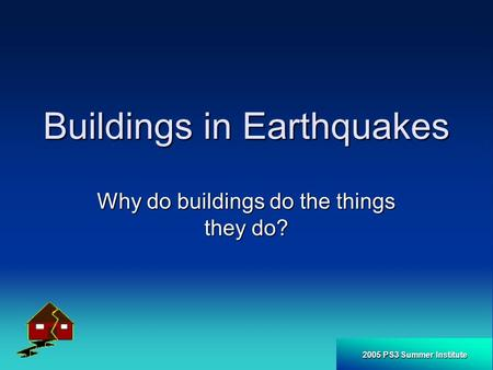 2005 PS3 Summer Institute Buildings in Earthquakes Why do buildings do the things they do?