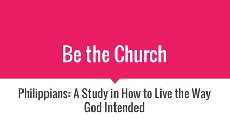 Be the Church Philippians: A Study in How to Live the Way God Intended.