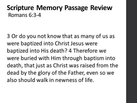 Scripture Memory Passage Review Romans 6:3-4 3 Or do you not know that as many of us as were baptized into Christ Jesus were baptized into His death? 4.