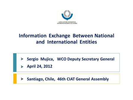 Information Exchange Between National and International Entities Santiago, Chile, 46th CIAT General Assembly Sergio Mujica, WCO Deputy Secretary General.