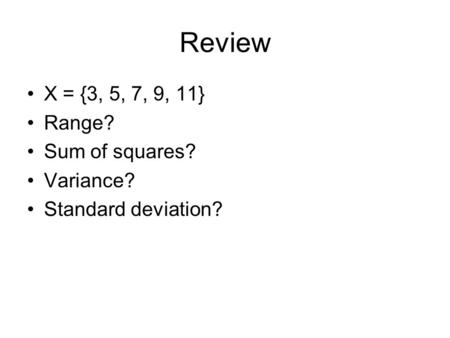 Review X = {3, 5, 7, 9, 11} Range? Sum of squares? Variance? Standard deviation?